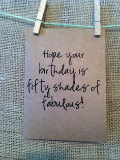 hope your birthday is fifty shades of fabulous. fifty shades of grey.use paint chips 50th Birthday Cards, Birthday Sentiments, Card Sentiments, Mom Birthday, Birthday Quotes, Birthday Wishes, Funny Birthday, Fabulous Birthday, Special Birthday