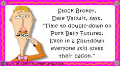 """Stock Broker,Dale Vacwit, says,""""Time to double-down onPork Belly Futures. Even in a Shutdown everyone still loves their bacon."""""""