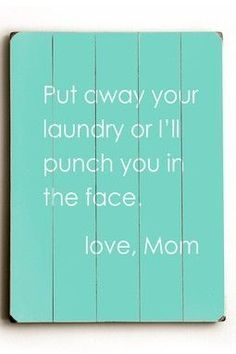 Put away your laundry or I'll punch you in the face. Love mom.