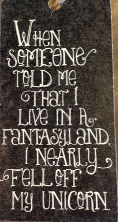 When someone told me that I live in a fantasyland, I nearly fell off my unicorn !! Love this, too funny ! Via Tea With The Squirrels