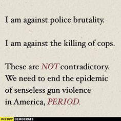 I am against police brutality. I am against killing of cops. These are NOT contradictory. We need to end the epidemic of senseless gun violence in America. PERIOD.