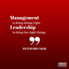 """""""Management is doing things right. Leadership is doing the right things."""" Peter Drucker"""