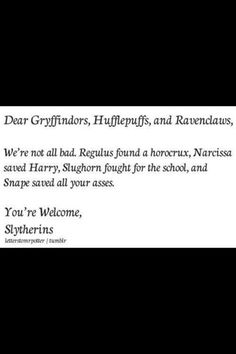 You see? We're not all bad! Yes, we've produced our share of bad wizards, but I'm willing to bet the other Houses have, too! And Merlin, the greatest wizard ever, was a Slytherin. And we Slytherins value loyalty.
