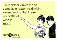 Your birthday gives me an acceptable reason to drink in excess, and to that I raise my bottle of wine in toast.
