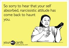 So sorry to hear that your self absorbed, narcissistic attitude has come back to haunt you.