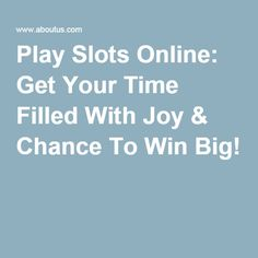 Play Slots Online: Get Your Time Filled With Joy & Chance To Win Big!