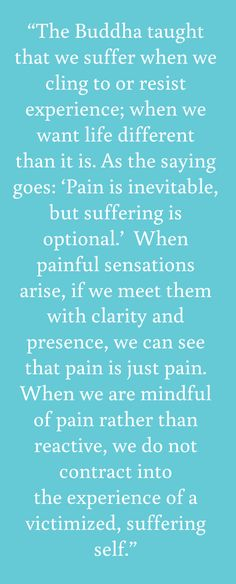 "Pain is inevitable, but suffering is optional. - from Tara Brach's first book, ""radical acceptance""."