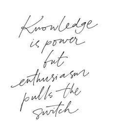 Knowledge is power but enthusiasm pulls the switch