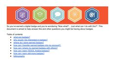 "So you've earned a digital badge and you're wondering ""Now what? .. Just what can I do with this?"". This document is aimed to help answer this and other questions you might be having about badges.   Table of contents what are badges? why would I be interested in badges? where do I store earned ba..."