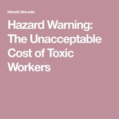 Hazard Warning: The Unacceptable Cost of Toxic Workers