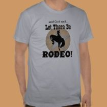 ...and God said... Let There Be RODEO!  tee shirt from www.zazzle.com/ranchlady