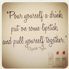 """Totally something my mother would say... """"Pour yourself a drink, put on some lipstick, and pull yourself together."""""""