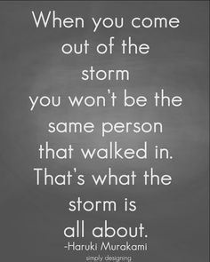 When you come out of the storm, you won't be the same person that walked in. That's what the storm is all about. --Haruki Murakami