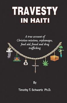 Travesty in Haiti A True Account of Christian Missions, Orphanages, Fraud, Food Aid and Drug Trafficking  By Timothy T. Schwartz Ph. D.