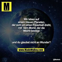 Wir leben auf einem blauen Planeten, der sich um einen Feuerball dreht, mit ´ne… We live on a blue planet spinning around a fireball with a moon moving the seas – and you do not believe in miracles? Faith Quotes, Me Quotes, Funny Quotes, Funny Memes, Jokes, German Quotes, Believe In Miracles, Good To Know, True Stories
