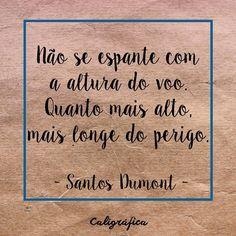 Frases de amor, motivacionais, entusiasmo, vida, amizade, liberdade e empoderamento feminino. Frases de poetas e escritories, trechos de música ou livros, ou simplesmente frases da vida! Nâo se espante com a altura do voo. Quanto mais alto, mais longe do perigo. Santos Dumont