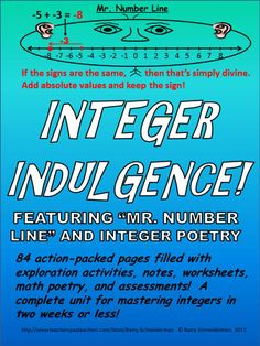 Integer indulgence indeed; 84 pages of materials that provide a unique, entertaining, and efficient way to teach EVERYTHING related to integers. Ideal for any pre-algebra or algebra course! Mr. Number Line, despite his wide head and infinite supply of teeth, teams up with Integer Poetry and other proven teaching methods in a series of warm-up problems, exploration activities, and associated worksheets that ensure students learn and retain integer concepts!