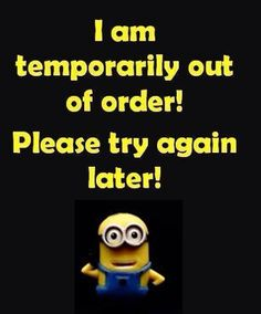 I am temporarily out of order! Please try again later! *minion quotes*