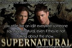 51. you know Supernatural changed your life when... you smile like a idjit every time someone says Supernatural, even it they're not talking about the show. ✪ #SPN