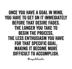 ONCE YOU HAVE A GOAL IN MIND, YOU HAVE TO GET ON IT IMMEDIATELY  BEFORE THAT DESIRE FADES. THE LONGER YOU TAKE TO BEGIN THE PROCESS, THE LESS ENTHUSIASM YOU HAVE FOR THAT SPECIFIC GOAL, MAKING IT BECOME MORE  DIFFICULT TO ACCOMPLISH.