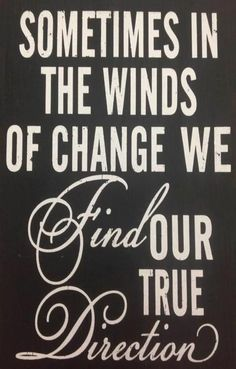 Sometimes in the winds of change we find our true direction.