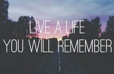 Live a life, you will remember