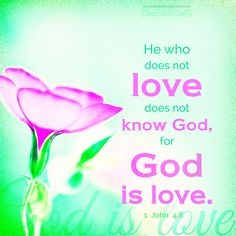 He who does not love does not know God, for God is love. 1 Joh 4:8