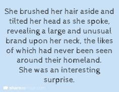 She brushed her hair aside and tilted her head as she spoke, revealing a large and unusual brand upon her neck, the likes of which had never been seen around their homeland. She was an interesting surprise.