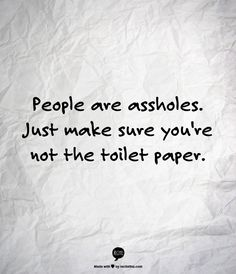People are assholes. Just make sure youre not the toilet paper-especially at work.