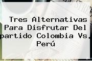 http://tecnoautos.com/wp-content/uploads/imagenes/tendencias/thumbs/tres-alternativas-para-disfrutar-del-partido-colombia-vs-peru.jpg Partido De Colombia. Tres alternativas para disfrutar del partido Colombia vs. Perú, Enlaces, Imágenes, Videos y Tweets - http://tecnoautos.com/actualidad/partido-de-colombia-tres-alternativas-para-disfrutar-del-partido-colombia-vs-peru/