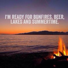 I'm ready for bonfires, beer, lakes and summertime..
