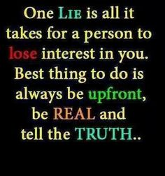 Always tell the truth, as you come furthest along.