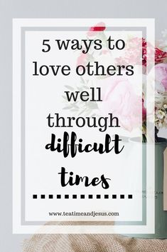 When loved ones go through difficult seasons, it can be so hard to support them.  Sometimes we just don't know what to do or say to encourage them during their tough time.  Here's 5 ways that you can love others through difficult times.