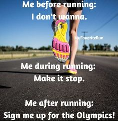Me before running: I don't wanna.  Me during running: Make it stop.  Me after running: Sign me up for the Olympics!