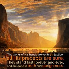 The works of His hands are verity and justice; all His precepts are sure. They stand fast forever and ever, and are done in truth and uprightness. Psa 111:7-8. <3