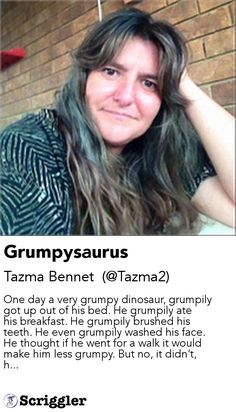 Grumpysaurus by Tazma Bennet  (@Tazma2) https://scriggler.com/detailPost/story/112752 One day a very grumpy dinosaur, grumpily got up out of his bed. He grumpily ate his breakfast. He grumpily brushed his teeth. He even grumpily washed his face. He thought if he went for a walk it would make him less grumpy. But no, it didn't, h...