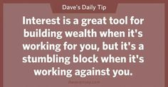 Interest is a great tool for building wealth when it's working for your, but it's a stumbling block hen it's working against you.