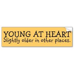 """""""Young at heart, slightly older in other places"""" bumper sticker Great Quotes, Funny Quotes, Inspirational Quotes, Senior Humor, Lol, Young At Heart, Aging Gracefully, Bumper Stickers, Getting Old"""
