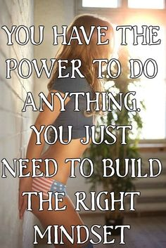 YOU HAVE THE POWER TO DO ANYTHING. YOU JUST NEED TO BUILD THE RIGHT MINDSET