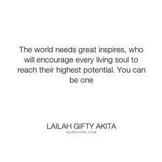 """Lailah Gifty Akita - """"The world needs great inspires, who will encourage every living soul to reach their..."""". wisdom, religion, desire, school, people, music, destiny, humanity, self-determination, motivation, world, dream, advice, believe, positive-thinking, greatness, self-realization, positivity, self-motivation, ambition, mankind, encouragement, potential, college, africa, wishes, achieve, educational-philosophy, calling, your-journey, living-your-best-life, country, arts…"""