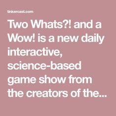 Two Whats?! and a Wow! is a new daily interactive, science-based game show from the creators of the #1 kids & family podcast, Wow in the World. Hosted by Guy Raz and Mindy Thomas, this seven minute daily game show was created as a rapid response to worldwide school closures affecting almost a billion children due to the coronavirus. Play, tinker, learn, laugh, and say WOW together! Science Movies, Movie Search, School Closures, Daily Challenges, Children, Kids, No Response, The Creator, Guy