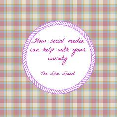 How Social Media Can Help with Your Anxiety - The Lilac Linnet