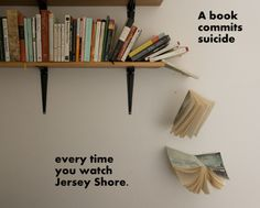 "I know that ""Jersey Shore"" is sometimes like a vehicular accident - you can't just help but watch. Seriously though, we're all better off reading books than wasting time watching those kids."