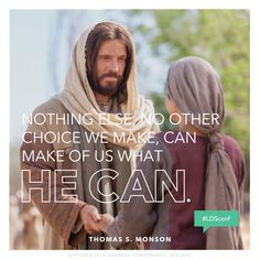"""Nothing else, no other choice we make, can make of us what He can."" —Thomas S. Monson"