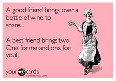 Funny Friendship Ecard: A good friend brings over a bottle of wine to share... A best friend brings two. One for me and one for her...