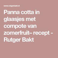 Panna cotta in glaasjes met compote van zomerfruit– recept - Rutger Bakt