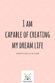 Affirmations. I am capable of creating my DREAM life. Happytinylivin.com
