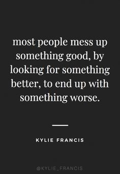 most people mess up something good, by looking for something better, to end up with something worse Kylie francis quotes best quotes to live by for life and relationships breakup quotes for teens thank u next quotes Love Quotes Funny, New Quotes, True Quotes, Motivational Quotes, Messed Up Quotes, Good Quotes To Live By, Real People Quotes, Good Luck Quotes, Karma Quotes