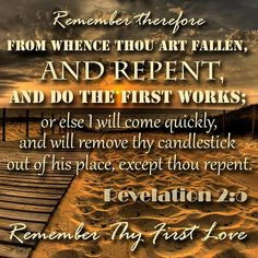 "Revelation 2:5 (KJV)  ""Remember therefore from whence thou art fallen, and repent, and do the first works; or else I will come unto thee quickly, and will remove thy candlestick out of his place, except thou repent."""