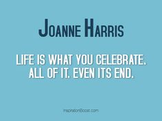 Life is what you celebrate. All of it. Even its end.